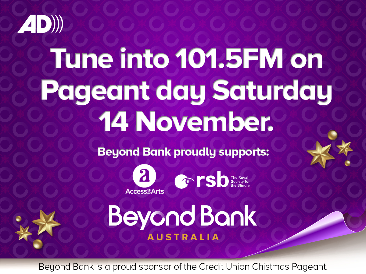 Tune into 101.5FM on Pageant day Saturday 14 November. Beyond Bank proudly supports: Access2Arts and The Royal Society for the Blind. Beyond Bank is a proud sponsor of the Credit Union Christmas Pageant.